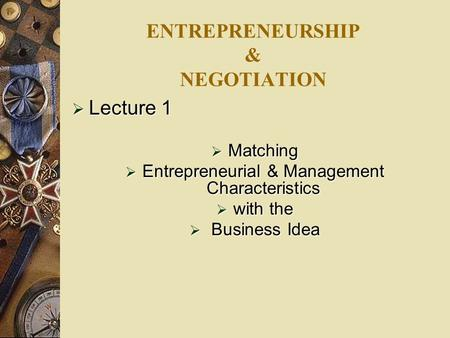 ENTREPRENEURSHIP & NEGOTIATION  Lecture 1  Matching  Entrepreneurial & Management Characteristics  with the  Business Idea.