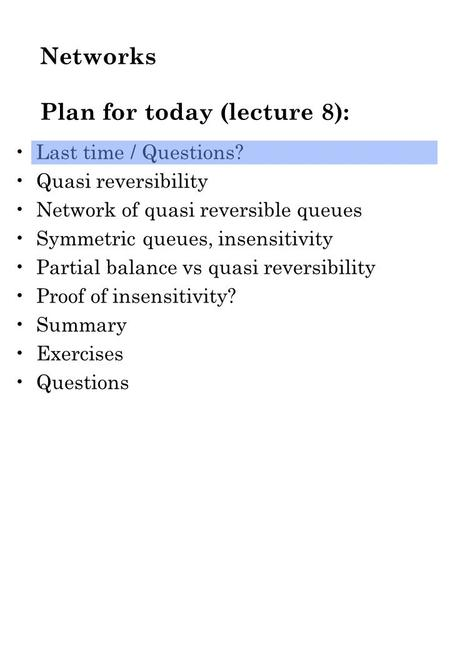 Networks Plan for today (lecture 8): Last time / Questions? Quasi reversibility Network of quasi reversible queues Symmetric queues, insensitivity Partial.