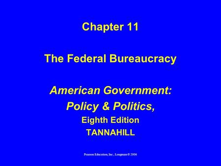 Pearson Education, Inc., Longman © 2006 Chapter 11 The Federal Bureaucracy American Government: Policy & Politics, Eighth Edition TANNAHILL.