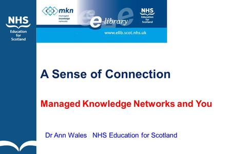 A Sense of Connection Managed Knowledge Networks and You Dr Ann Wales NHS Education for Scotland.