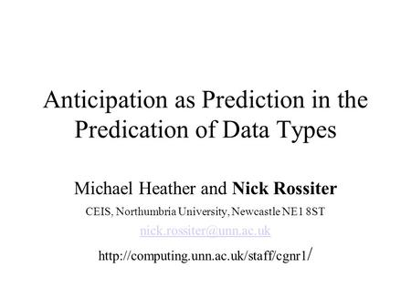 Anticipation as Prediction in the Predication of Data Types Michael Heather and Nick Rossiter CEIS, Northumbria University, Newcastle NE1 8ST