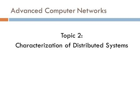 Advanced Computer Networks Topic 2: Characterization of Distributed Systems.