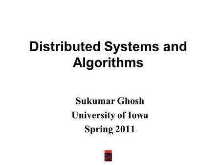 Distributed Systems and Algorithms Sukumar Ghosh University of Iowa Spring 2011.