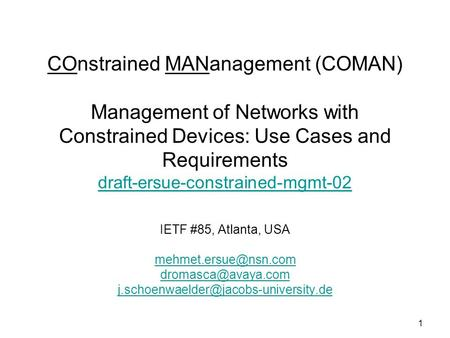 1 COnstrained MANanagement (COMAN) Management of Networks with Constrained Devices: Use Cases and Requirements draft-ersue-constrained-mgmt-02 draft-ersue-constrained-mgmt-02.