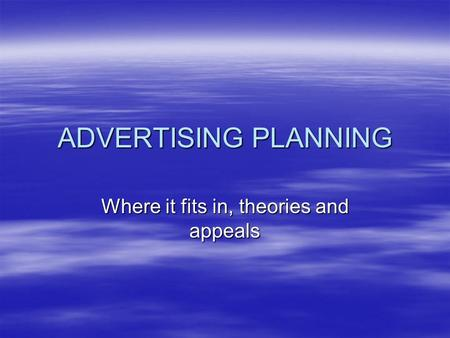 ADVERTISING PLANNING Where it fits in, theories and appeals.