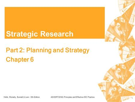 Wells, Moriarty, Burnett & Lwin - Xth EditionADVERTISING Principles and Effective IMC Practice 1 Strategic Research Part 2: Planning and Strategy Chapter.