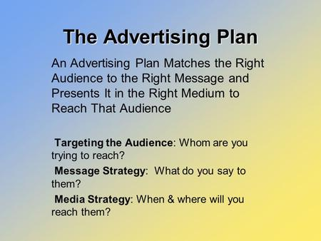 The Advertising Plan An Advertising Plan Matches the Right Audience to the Right Message and Presents It in the Right Medium to Reach That Audience Targeting.