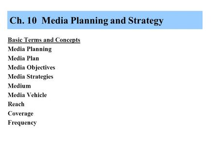 Ch. 10 Media Planning and Strategy Basic Terms and Concepts Media Planning Media Plan Media Objectives Media Strategies Medium Media Vehicle Reach Coverage.