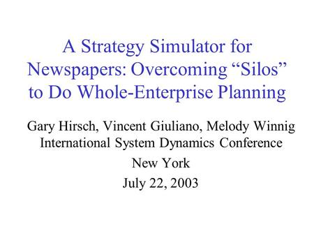 "A Strategy Simulator for Newspapers: Overcoming ""Silos"" to Do Whole-Enterprise Planning Gary Hirsch, Vincent Giuliano, Melody Winnig International System."