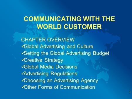 COMMUNICATING WITH THE WORLD CUSTOMER CHAPTER OVERVIEW Global Advertising and Culture Setting the Global Advertising Budget Creative Strategy Global Media.