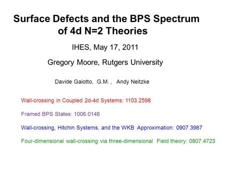 Surface Defects and the BPS Spectrum of 4d N=2 Theories Gregory Moore, Rutgers University IHES, May 17, 2011 Davide Gaiotto, G.M., Andy Neitzke Wall-crossing.