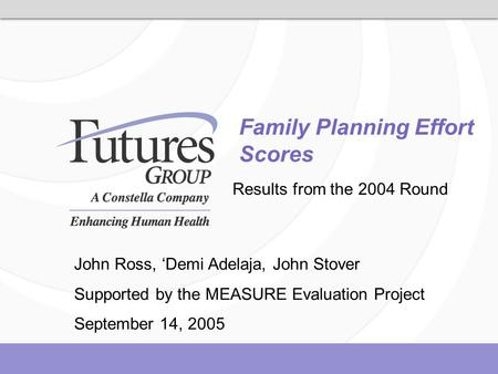 Family Planning Effort Scores Results from the 2004 Round John Ross, 'Demi Adelaja, John Stover Supported by the MEASURE Evaluation Project September 14,
