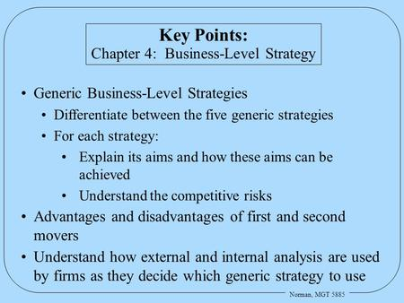 Norman, MGT 5885 Key Points: Chapter 4: Business-Level Strategy Generic Business-Level Strategies Differentiate between the five generic strategies For.