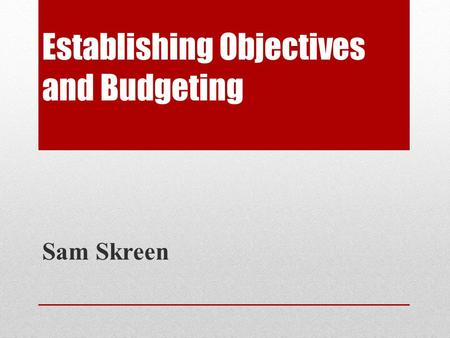 Establishing Objectives and Budgeting Sam Skreen.