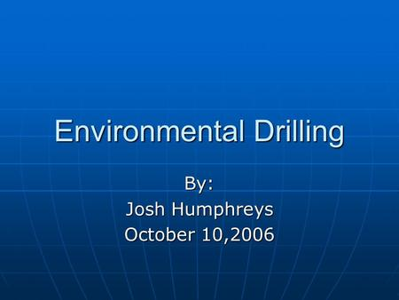 Environmental Drilling By: Josh Humphreys October 10,2006.