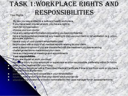 Task 1:Workplace rights and responsibilities Your Rights Your Rights By law you are entitled to a safe and health workplace. By law you are entitled to.