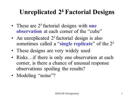 "DOX 6E Montgomery1 Unreplicated 2 k Factorial Designs These are 2 k factorial designs with one observation at each corner of the ""cube"" An unreplicated."