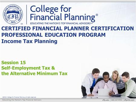 ©2015, College for Financial Planning, all rights reserved. Session 15 Self-Employment Tax & the Alternative Minimum Tax CERTIFIED FINANCIAL PLANNER CERTIFICATION.