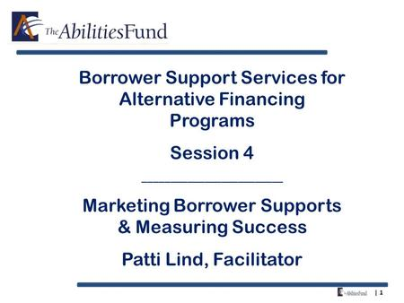 | 1 Borrower Support Services for Alternative Financing Programs Session 4 _________________________ Marketing Borrower Supports & Measuring Success Patti.