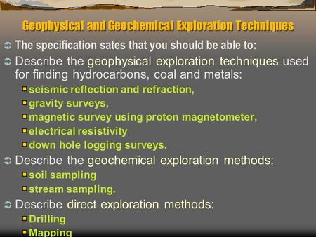 Geophysical and Geochemical Exploration Techniques  The specification sates that you should be able to:  Describe the geophysical exploration techniques.