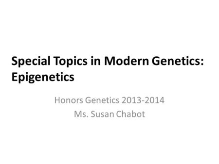 Special Topics in Modern Genetics: Epigenetics Honors Genetics 2013-2014 Ms. Susan Chabot.