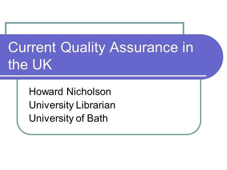 Current Quality Assurance in the UK Howard Nicholson University Librarian University of Bath.