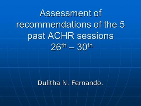 Assessment of recommendations of the 5 past ACHR sessions 26 th – 30 th Dulitha N. Fernando.