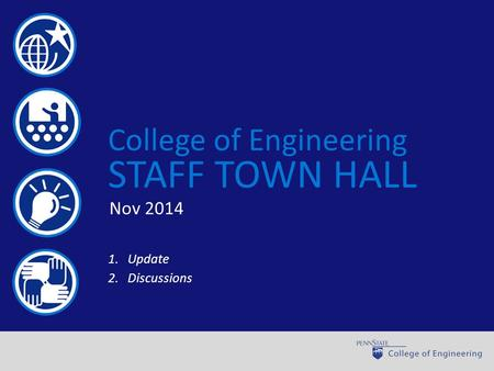 World-class engineering through learning, discovery, and engagement College of Engineering STAFF TOWN HALL 1.Update 2.Discussions Nov 2014.