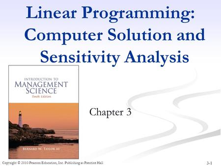3-1 Copyright © 2010 Pearson Education, Inc. Publishing as Prentice Hall Linear Programming: Computer Solution and Sensitivity Analysis Chapter 3.