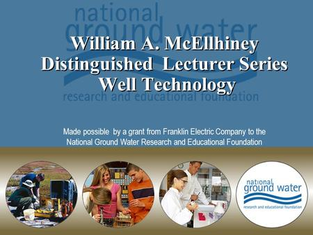 William A. McEllhiney Distinguished Lecturer Series Well Technology Made possible by a grant from Franklin Electric Company to the National Ground Water.