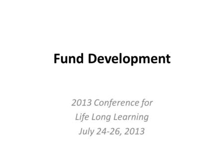 Fund Development 2013 Conference for Life Long Learning July 24-26, 2013.