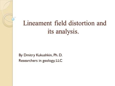 Lineament field distortion and its analysis. By Dmitry Kukushkin, Ph. D. Researchers in geology, LLC.