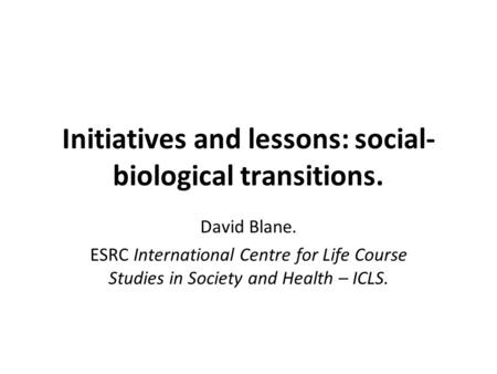 Initiatives and lessons: social- biological transitions. David Blane. ESRC International Centre for Life Course Studies in Society and Health – ICLS.