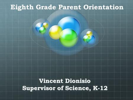 Vincent Dionisio Supervisor of Science, K-12 Eighth Grade Parent Orientation.