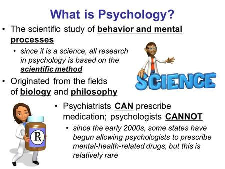 What is Psychology? The scientific study of behavior and mental processes since it is a science, all research in psychology is based on the scientific.