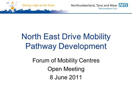 North East Drive Mobility Pathway Development Forum of Mobility Centres Open Meeting 8 June 2011.
