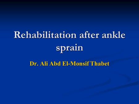 Rehabilitation after ankle sprain Dr. Ali Abd El-Monsif Thabet.