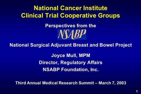 1 National Cancer Institute Clinical Trial Cooperative Groups Perspectives from the National Surgical Adjuvant Breast and Bowel Project Joyce Mull, MPM.
