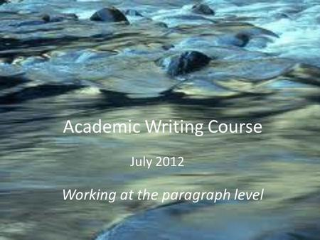 Academic Writing Course Working at the paragraph level July 2012.
