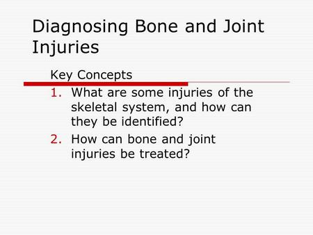 Diagnosing Bone and Joint Injuries Key Concepts 1.What are some injuries of the skeletal system, and how can they be identified? 2.How can bone and joint.