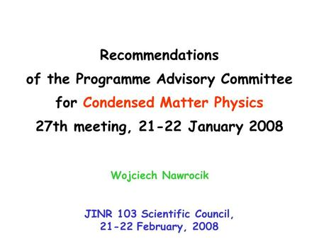 Recommendations of the Programme Advisory Committee for Condensed Matter Physics 27th meeting, 21-22 January 2008 Wojciech Nawrocik JINR 103 Scientific.