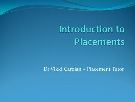 Dr Vikki Carolan – Placement Tutor. Topics covered today: employability what we mean by a placement.