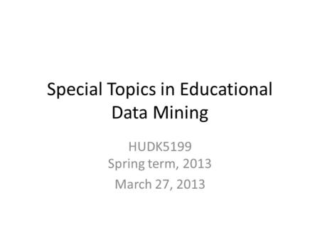 Special Topics in Educational Data Mining HUDK5199 Spring term, 2013 March 27, 2013.