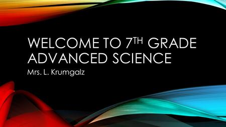 WELCOME TO 7 TH GRADE ADVANCED SCIENCE Mrs. L. Krumgalz.
