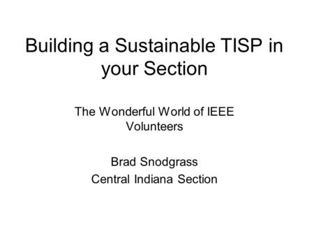 Building a Sustainable TISP in your Section The Wonderful World of IEEE Volunteers Brad Snodgrass Central Indiana Section.