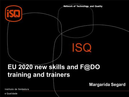 Network of Technology and Quality Instituto de Soldadura e Qualidade EU 2020 new skills and training and trainers ISQ Margarida Segard.