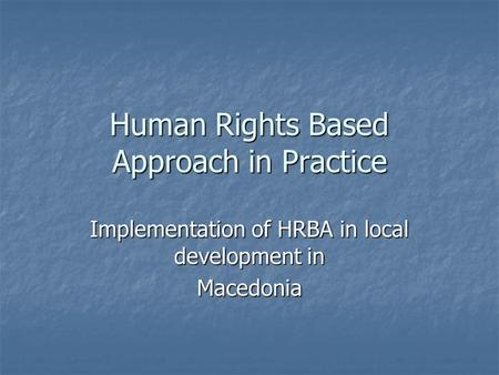 Human Rights Based Approach in Practice Implementation of HRBA in local development in Macedonia.