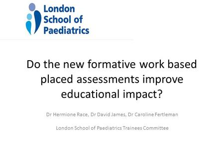 Do the new formative work based placed assessments improve educational impact? Dr Hermione Race, Dr David James, Dr Caroline Fertleman London School of.