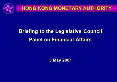 Briefing to the Legislative Council Panel on Financial Affairs 3 May 2001 HONG KONG MONETARY AUTHORITY.