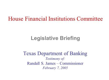 House Financial Institutions Committee Legislative Briefing Texas Department of Banking Testimony of: Randall S. James – Commissioner February 7, 2005.